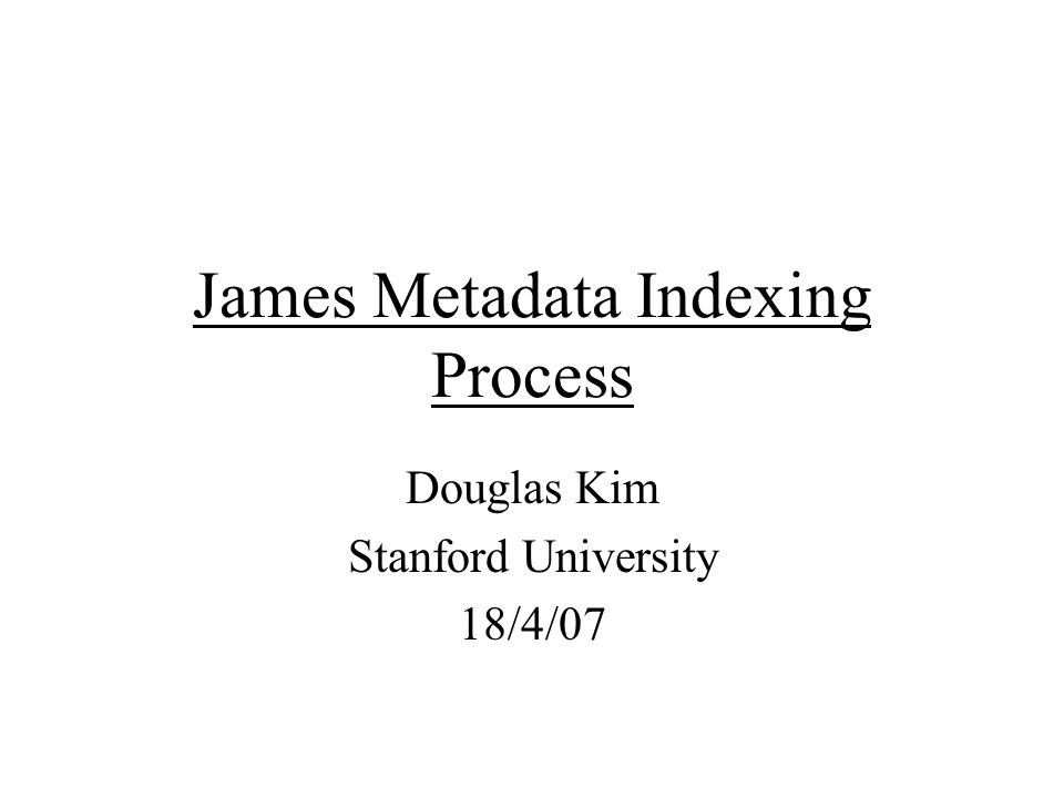 James Metadata Indexing Process Douglas Kim Stanford University 18/4/07