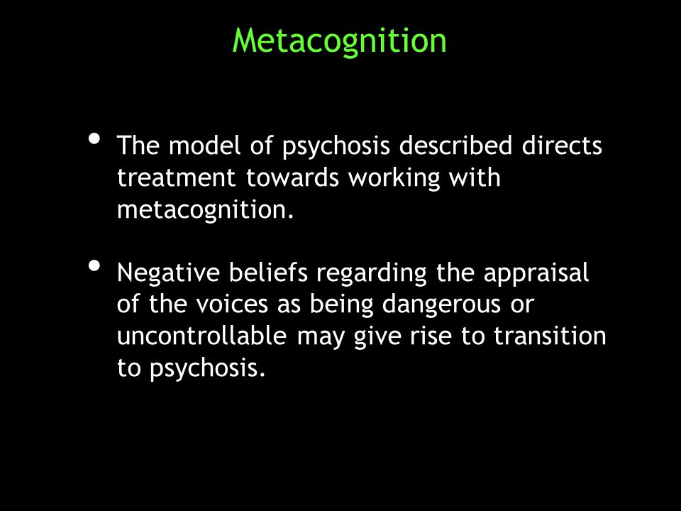 The model of psychosis described directs treatment towards working with metacognition. The model of psychosis described directs treatment towards work