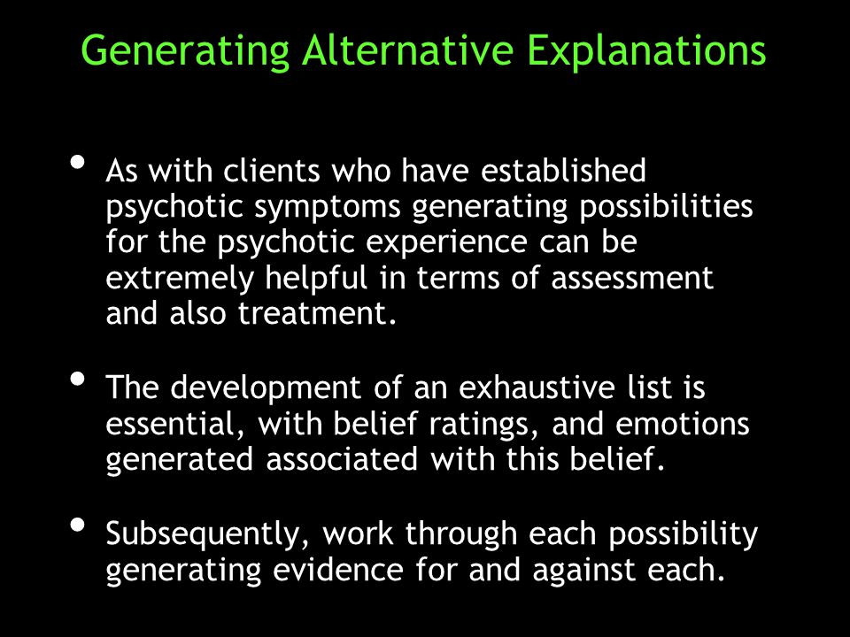 As with clients who have established psychotic symptoms generating possibilities for the psychotic experience can be extremely helpful in terms of assessment and also treatment.