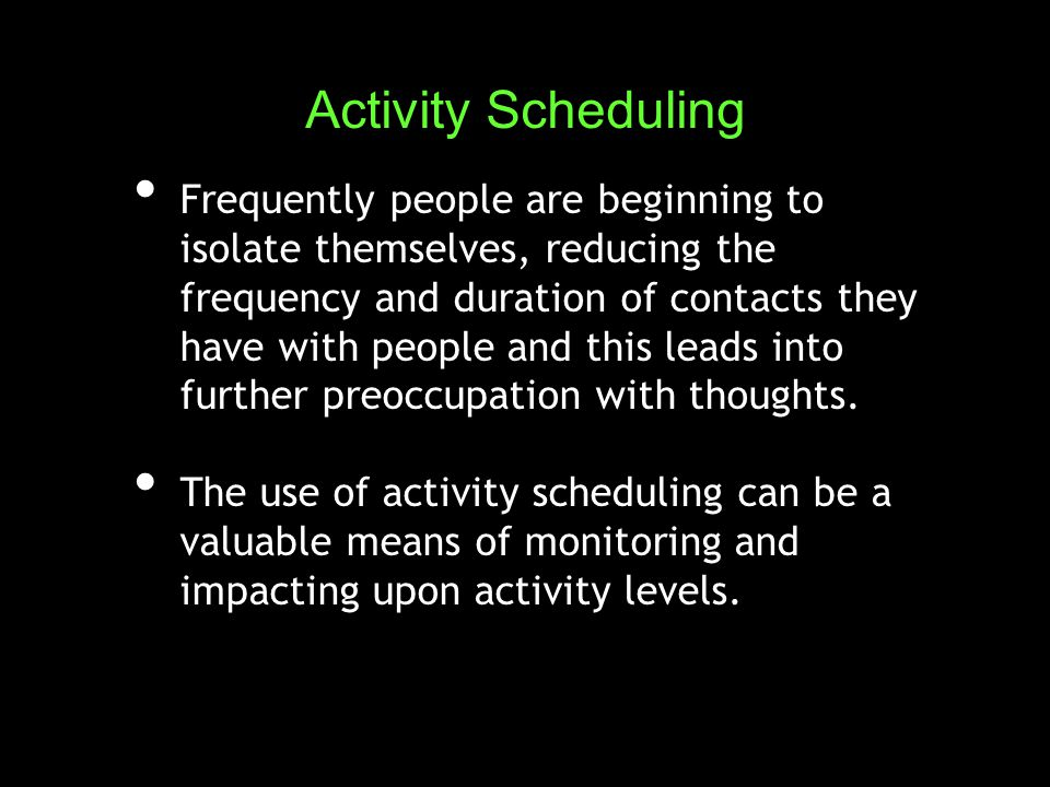 Frequently people are beginning to isolate themselves, reducing the frequency and duration of contacts they have with people and this leads into further preoccupation with thoughts.