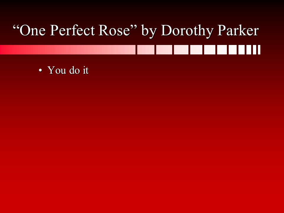 One Perfect Rose by Dorothy Parker You do itYou do it