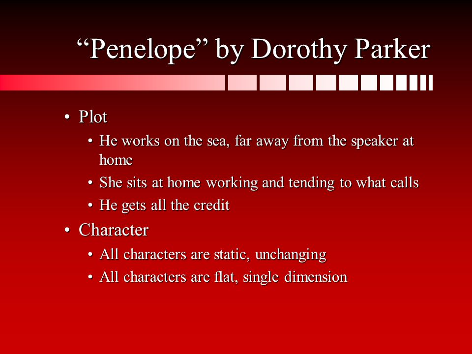 Penelope by Dorothy Parker PlotPlot He works on the sea, far away from the speaker at homeHe works on the sea, far away from the speaker at home She sits at home working and tending to what callsShe sits at home working and tending to what calls He gets all the creditHe gets all the credit CharacterCharacter All characters are static, unchangingAll characters are static, unchanging All characters are flat, single dimensionAll characters are flat, single dimension