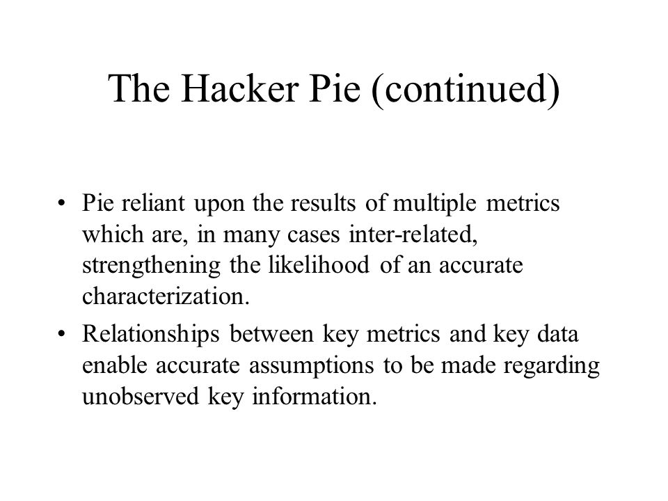 The Hacker Pie (continued) Pie reliant upon the results of multiple metrics which are, in many cases inter-related, strengthening the likelihood of an
