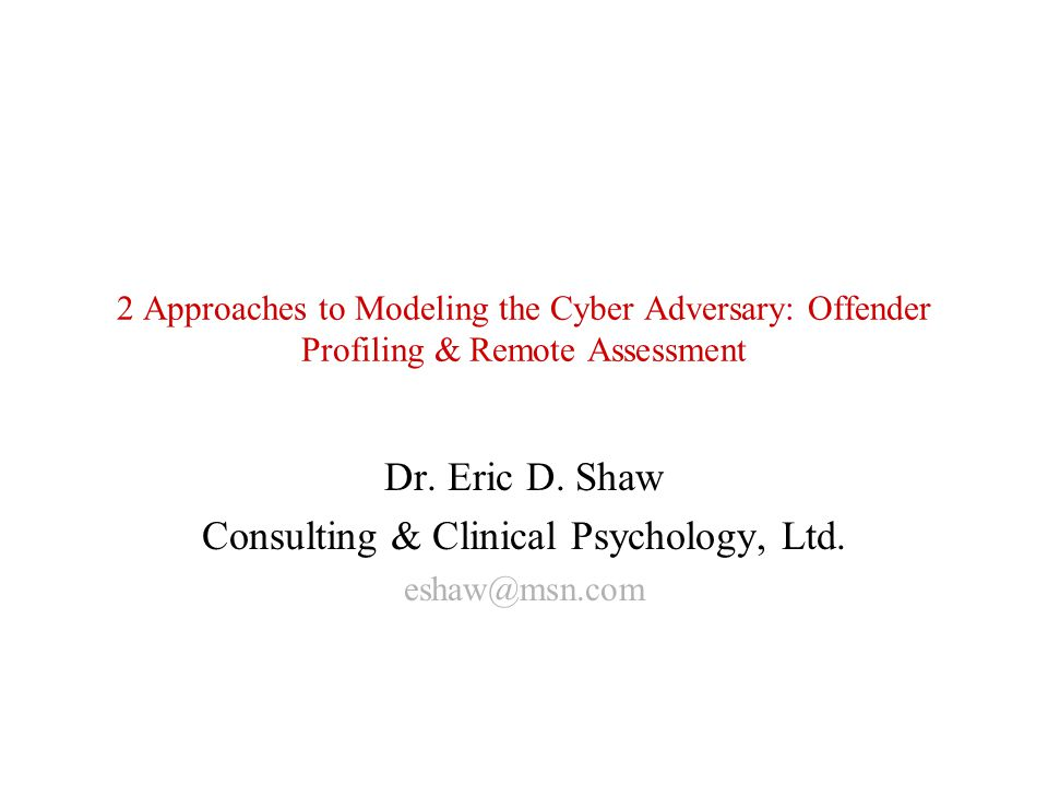 2 Approaches to Modeling the Cyber Adversary: Offender Profiling & Remote Assessment Dr. Eric D. Shaw Consulting & Clinical Psychology, Ltd. eshaw@msn