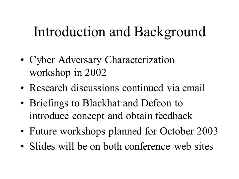 Introduction and Background Cyber Adversary Characterization workshop in 2002 Research discussions continued via email Briefings to Blackhat and Defco