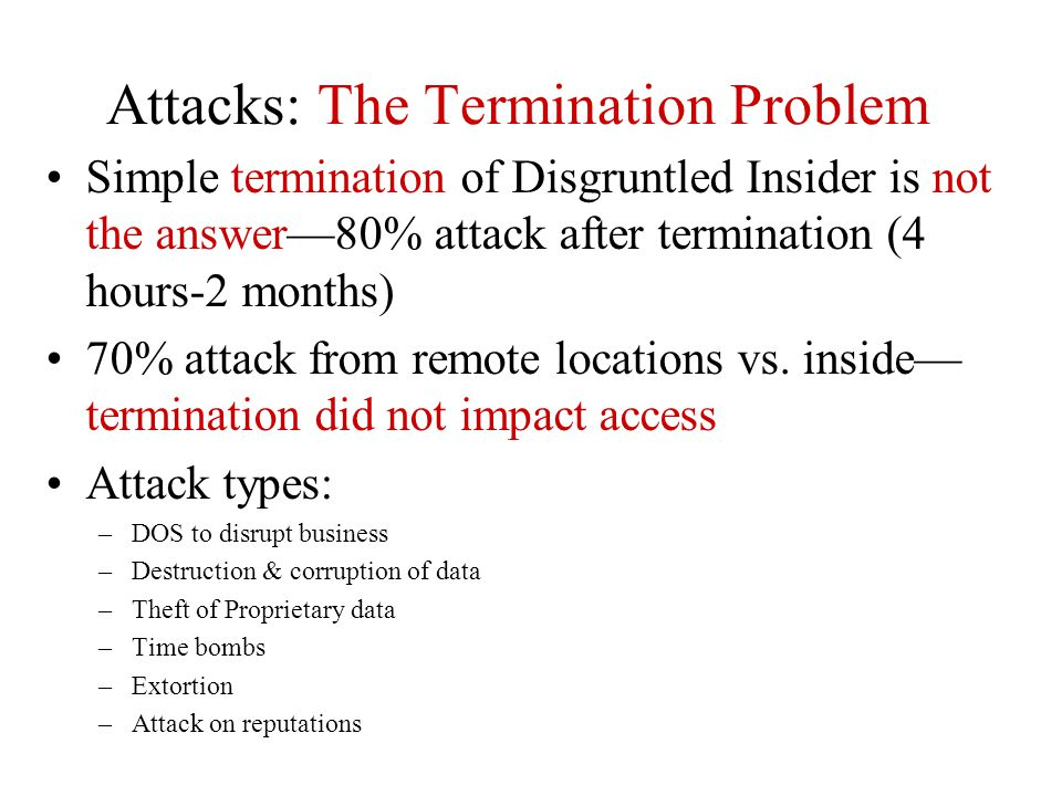Attacks: The Termination Problem Simple termination of Disgruntled Insider is not the answer—80% attack after termination (4 hours-2 months) 70% attac