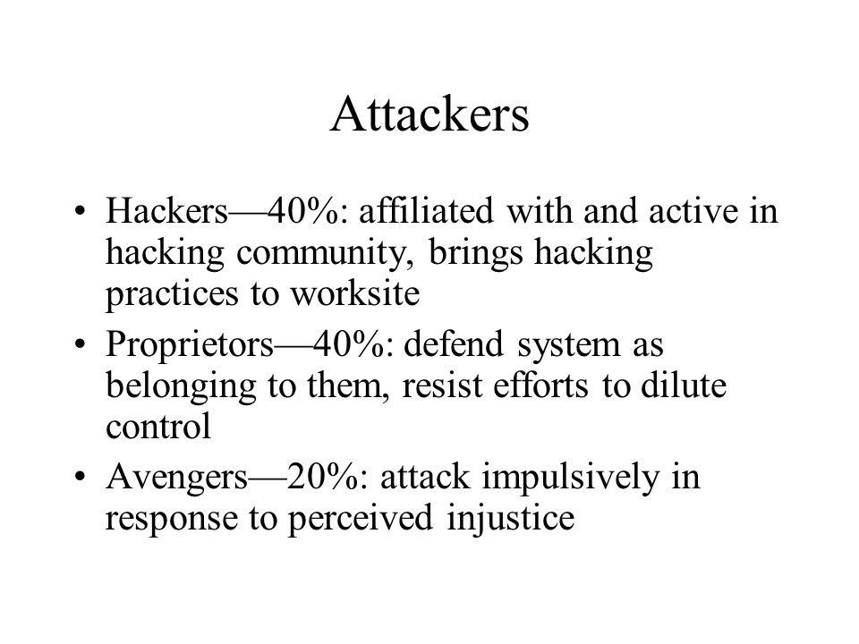 Attackers Hackers—40%: affiliated with and active in hacking community, brings hacking practices to worksite Proprietors—40%: defend system as belongi