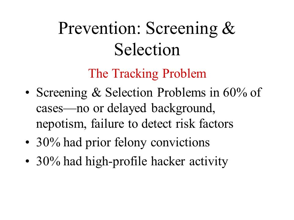 Prevention: Screening & Selection The Tracking Problem Screening & Selection Problems in 60% of cases—no or delayed background, nepotism, failure to d