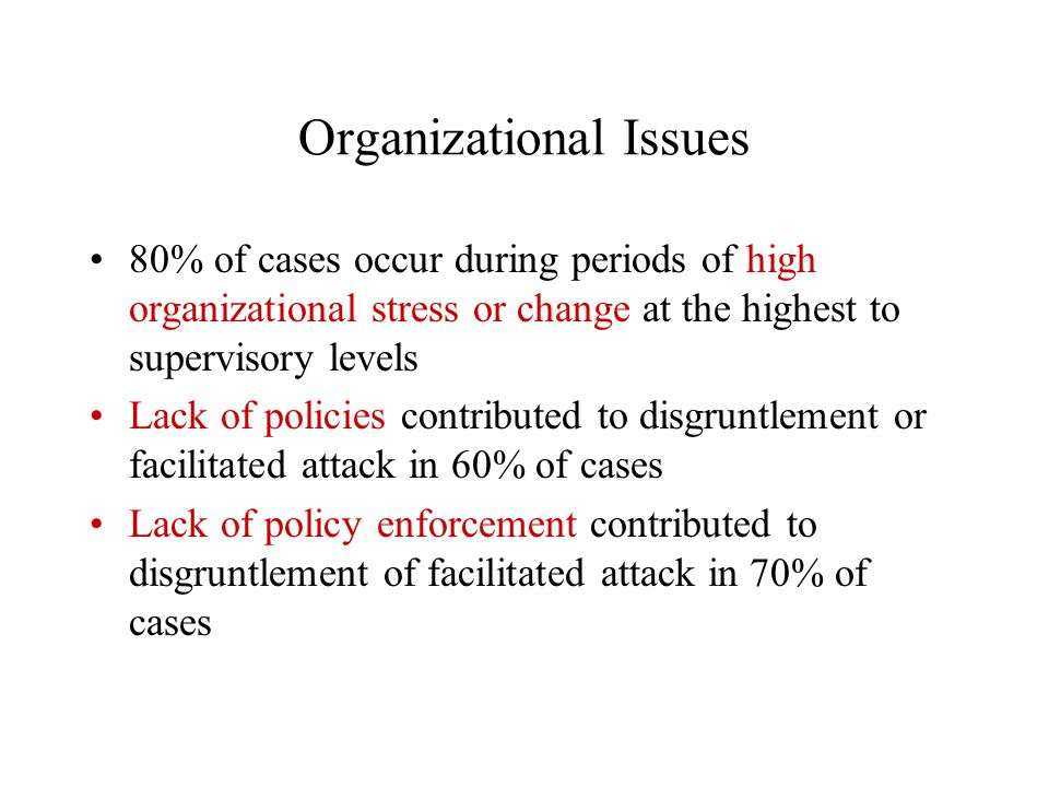 Organizational Issues 80% of cases occur during periods of high organizational stress or change at the highest to supervisory levels Lack of policies