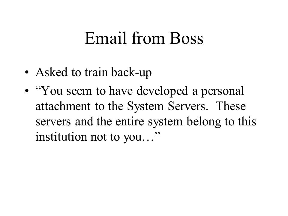 "Email from Boss Asked to train back-up ""You seem to have developed a personal attachment to the System Servers. These servers and the entire system be"