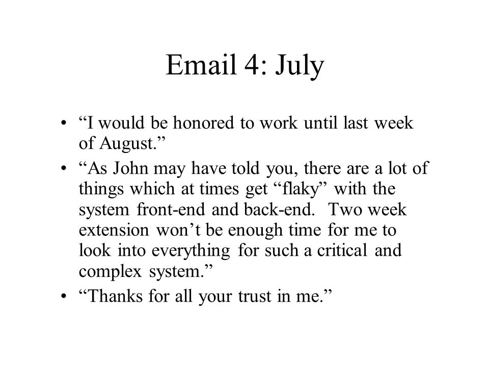 "Email 4: July ""I would be honored to work until last week of August."" ""As John may have told you, there are a lot of things which at times get ""flaky"""