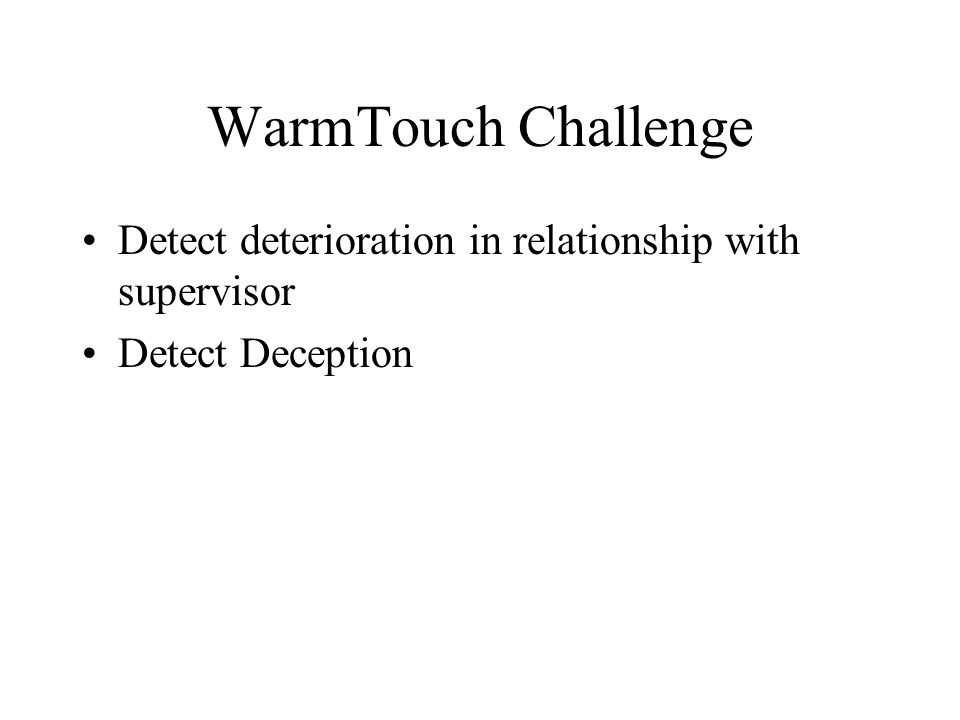 WarmTouch Challenge Detect deterioration in relationship with supervisor Detect Deception