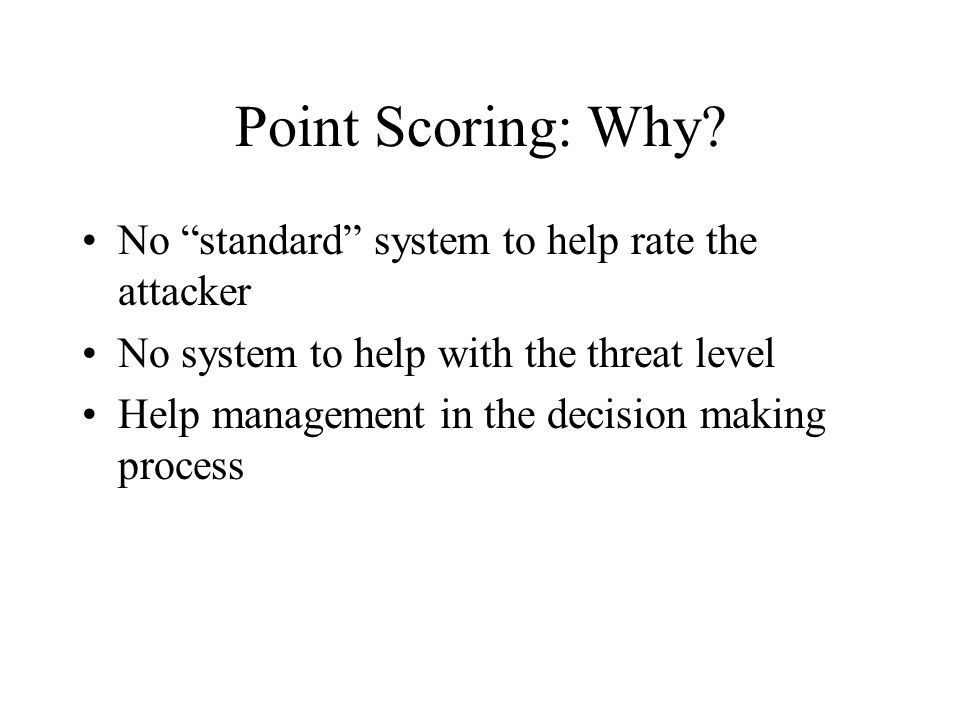 "Point Scoring: Why? No ""standard"" system to help rate the attacker No system to help with the threat level Help management in the decision making proc"
