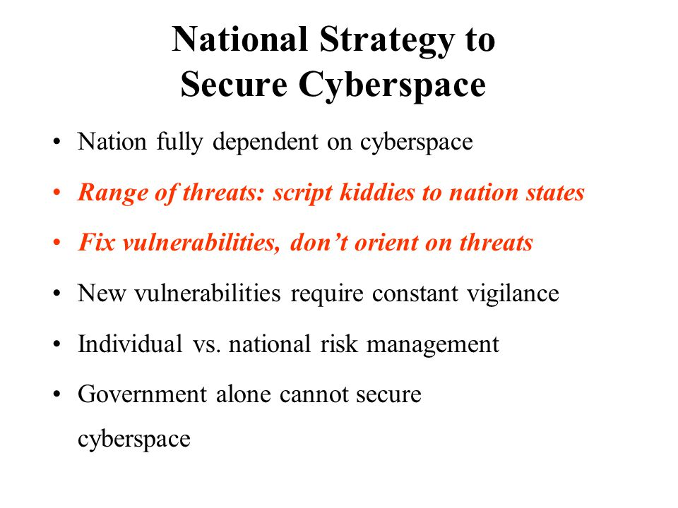 National Strategy to Secure Cyberspace Nation fully dependent on cyberspace Range of threats: script kiddies to nation states Fix vulnerabilities, don