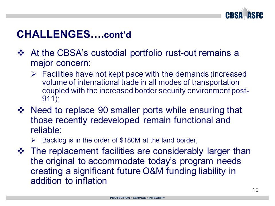 10 CHALLENGES…. cont'd  At the CBSA's custodial portfolio rust-out remains a major concern:  Facilities have not kept pace with the demands (i ncrea