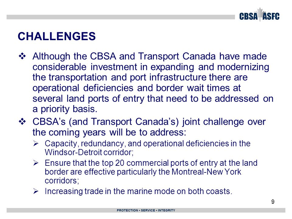 9 CHALLENGES  Although the CBSA and Transport Canada have made considerable investment in expanding and modernizing the transportation and port infrastructure there are operational deficiencies and border wait times at several land ports of entry that need to be addressed on a priority basis.