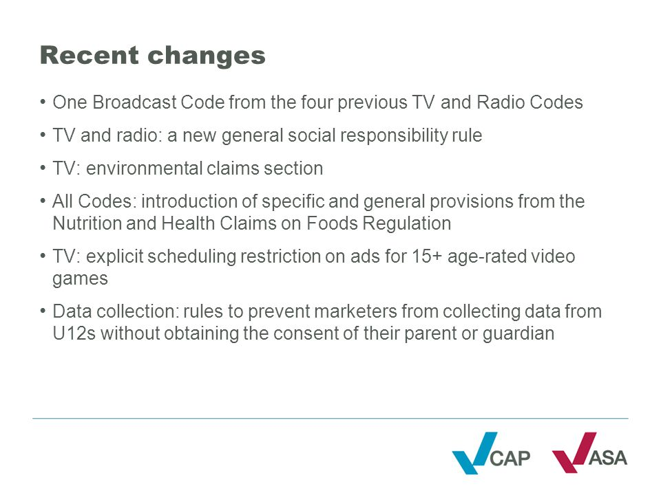 Recent changes One Broadcast Code from the four previous TV and Radio Codes TV and radio: a new general social responsibility rule TV: environmental claims section All Codes: introduction of specific and general provisions from the Nutrition and Health Claims on Foods Regulation TV: explicit scheduling restriction on ads for 15+ age-rated video games Data collection: rules to prevent marketers from collecting data from U12s without obtaining the consent of their parent or guardian