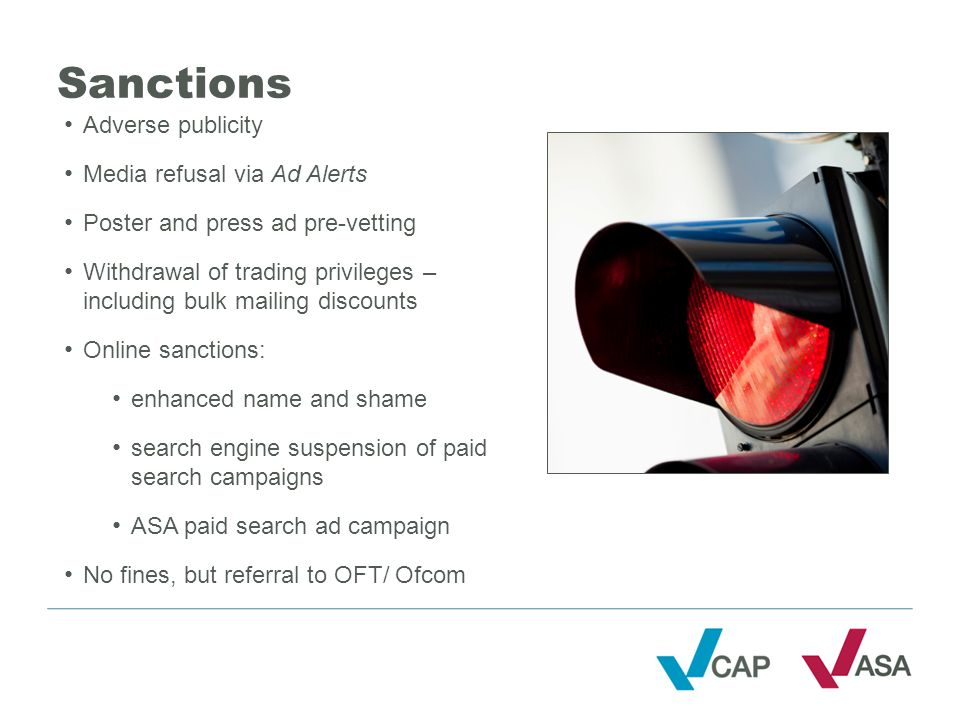 Sanctions Adverse publicity Media refusal via Ad Alerts Poster and press ad pre-vetting Withdrawal of trading privileges – including bulk mailing discounts Online sanctions: enhanced name and shame search engine suspension of paid search campaigns ASA paid search ad campaign No fines, but referral to OFT/ Ofcom