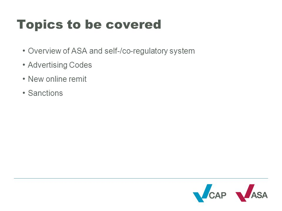 Topics to be covered Overview of ASA and self-/co-regulatory system Advertising Codes New online remit Sanctions
