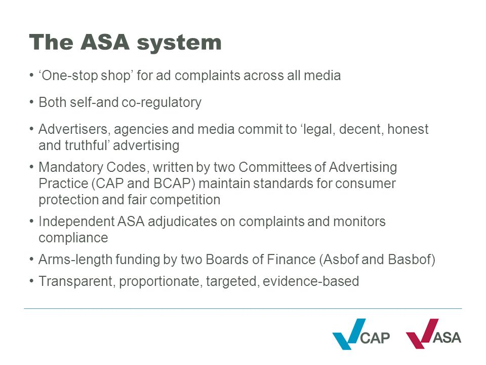 The ASA system 'One-stop shop' for ad complaints across all media Both self-and co-regulatory Advertisers, agencies and media commit to 'legal, decent, honest and truthful' advertising Mandatory Codes, written by two Committees of Advertising Practice (CAP and BCAP) maintain standards for consumer protection and fair competition Independent ASA adjudicates on complaints and monitors compliance Arms-length funding by two Boards of Finance (Asbof and Basbof) Transparent, proportionate, targeted, evidence-based
