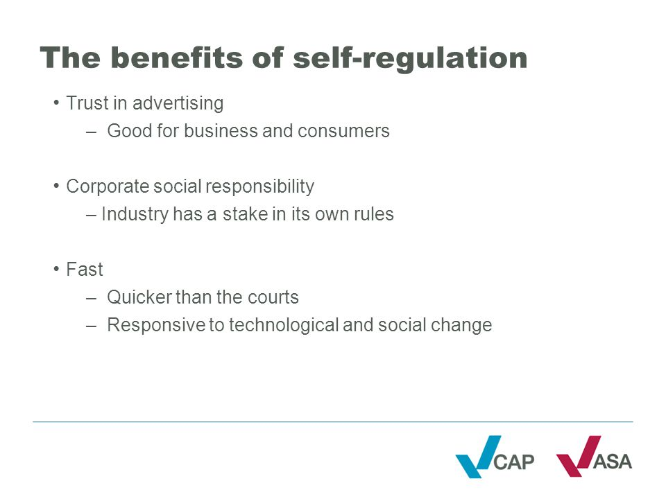 The benefits of self-regulation Trust in advertising –Good for business and consumers Corporate social responsibility – Industry has a stake in its own rules Fast –Quicker than the courts –Responsive to technological and social change
