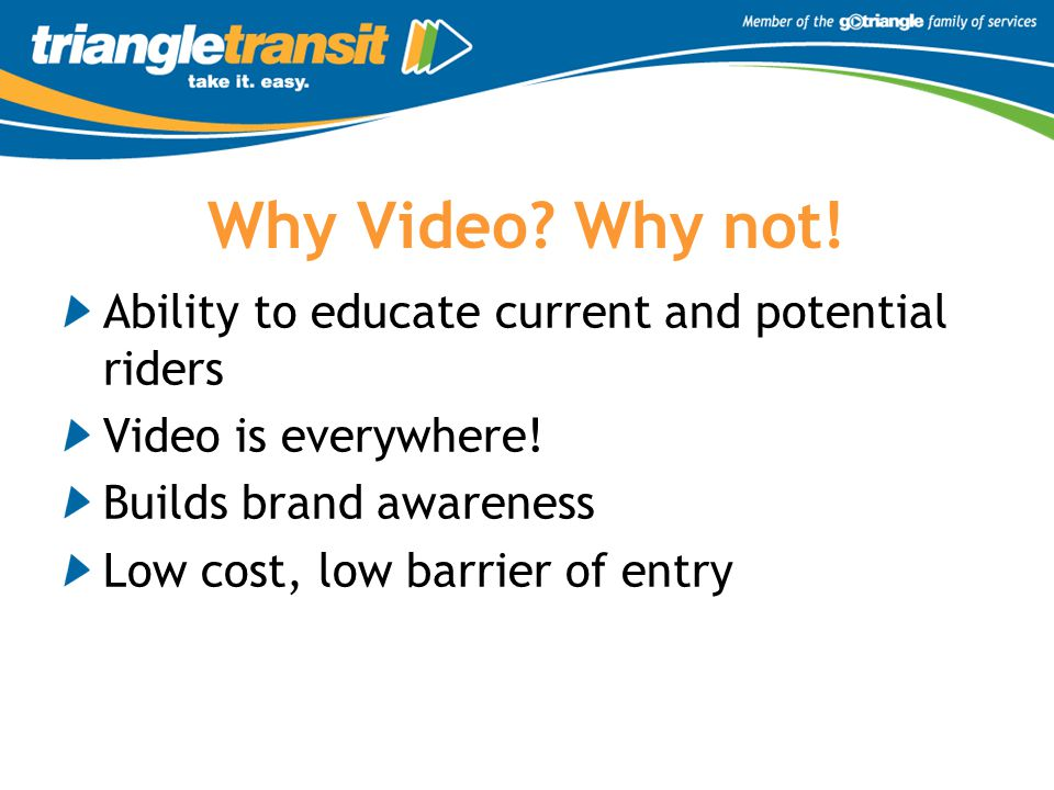 Why Video? Why not! Ability to educate current and potential riders Video is everywhere! Builds brand awareness Low cost, low barrier of entry