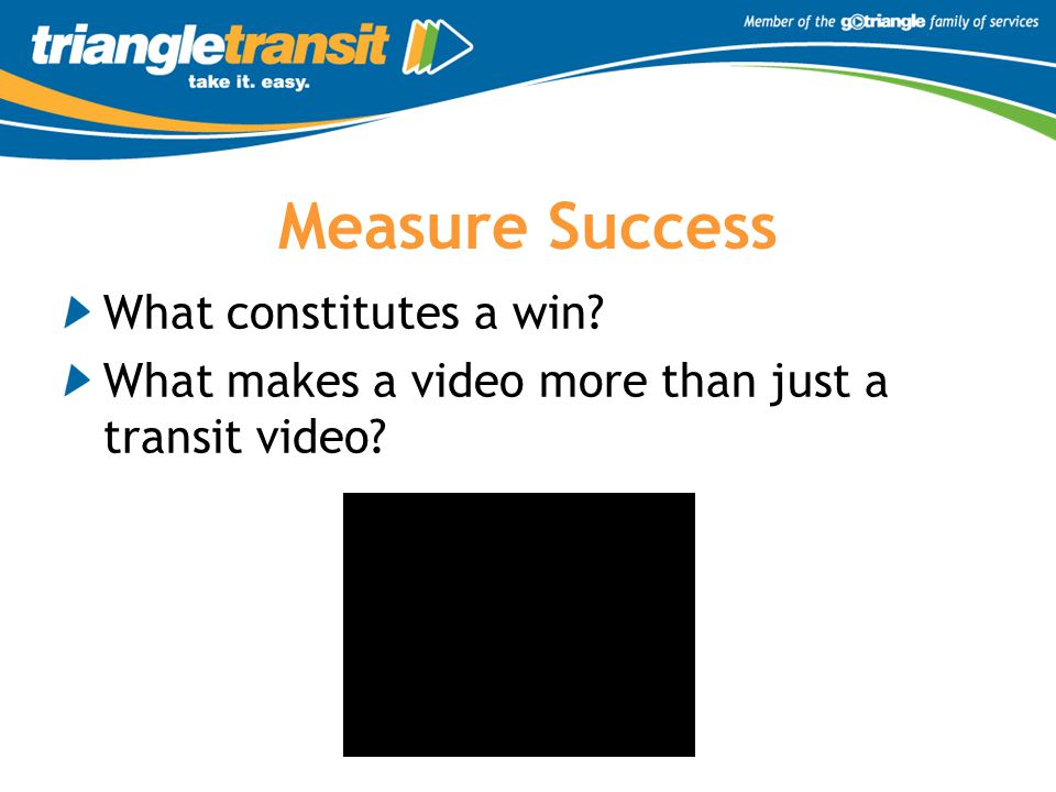 Measure Success What constitutes a win What makes a video more than just a transit video