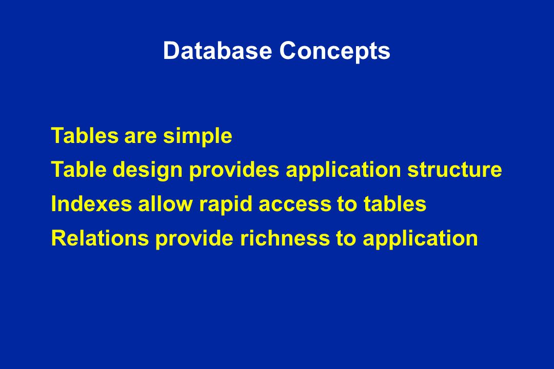 Database Concepts Tables are simple Table design provides application structure Indexes allow rapid access to tables Relations provide richness to application