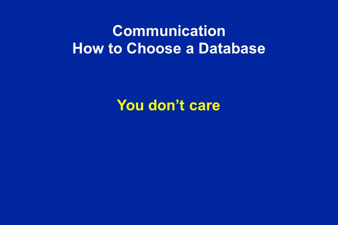 Communication How to Choose a Database You don't care