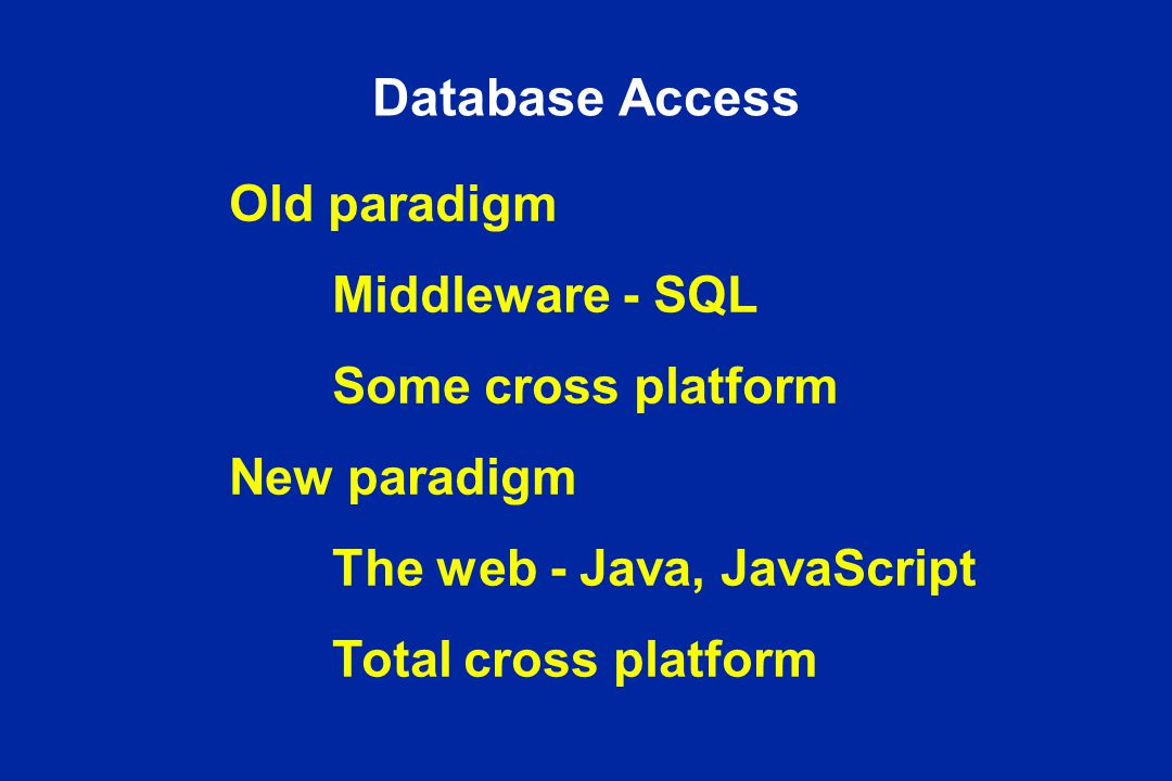 Database Access Old paradigm Middleware - SQL Some cross platform New paradigm The web - Java, JavaScript Total cross platform