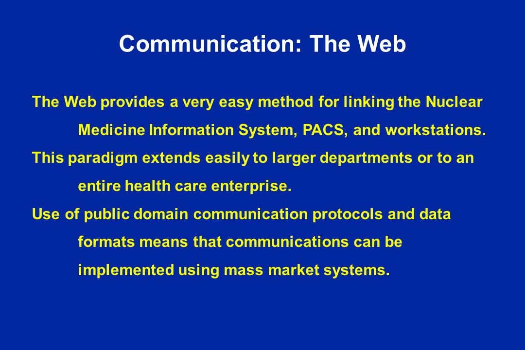 Communication: The Web The Web provides a very easy method for linking the Nuclear Medicine Information System, PACS, and workstations.