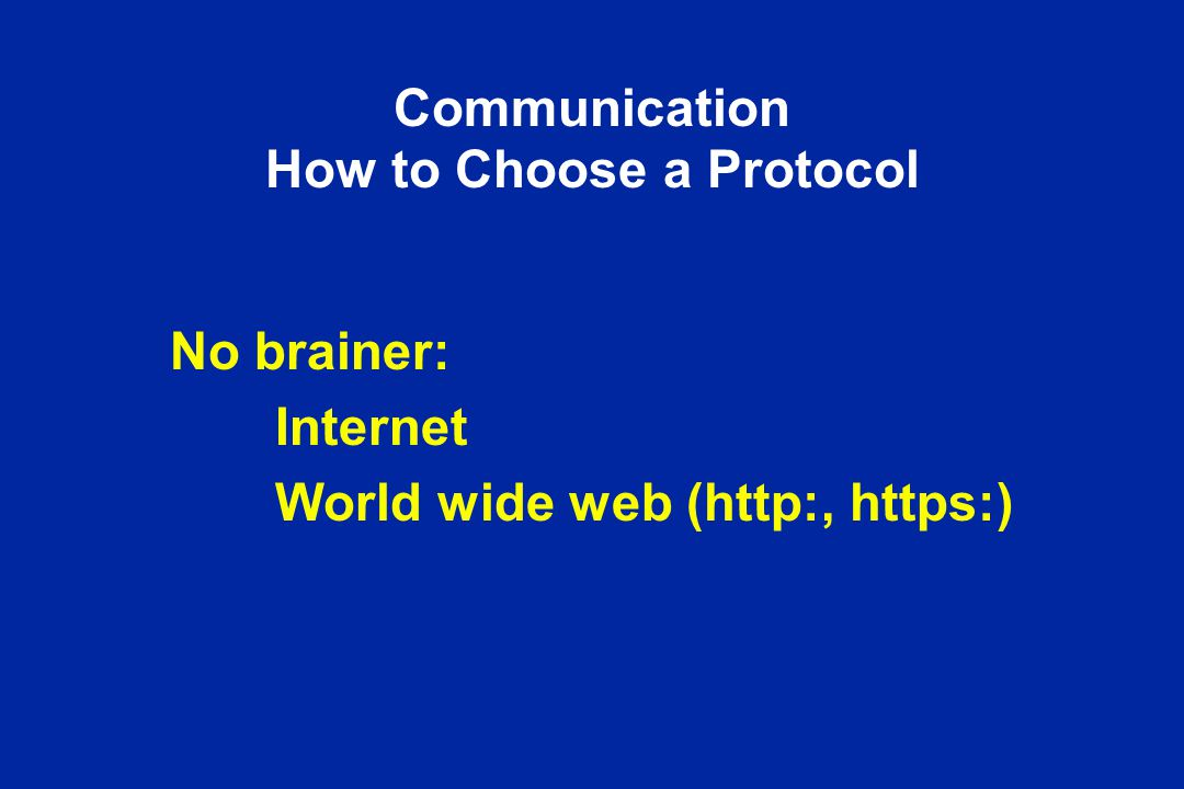 Communication How to Choose a Protocol No brainer: Internet World wide web (http:, https:)