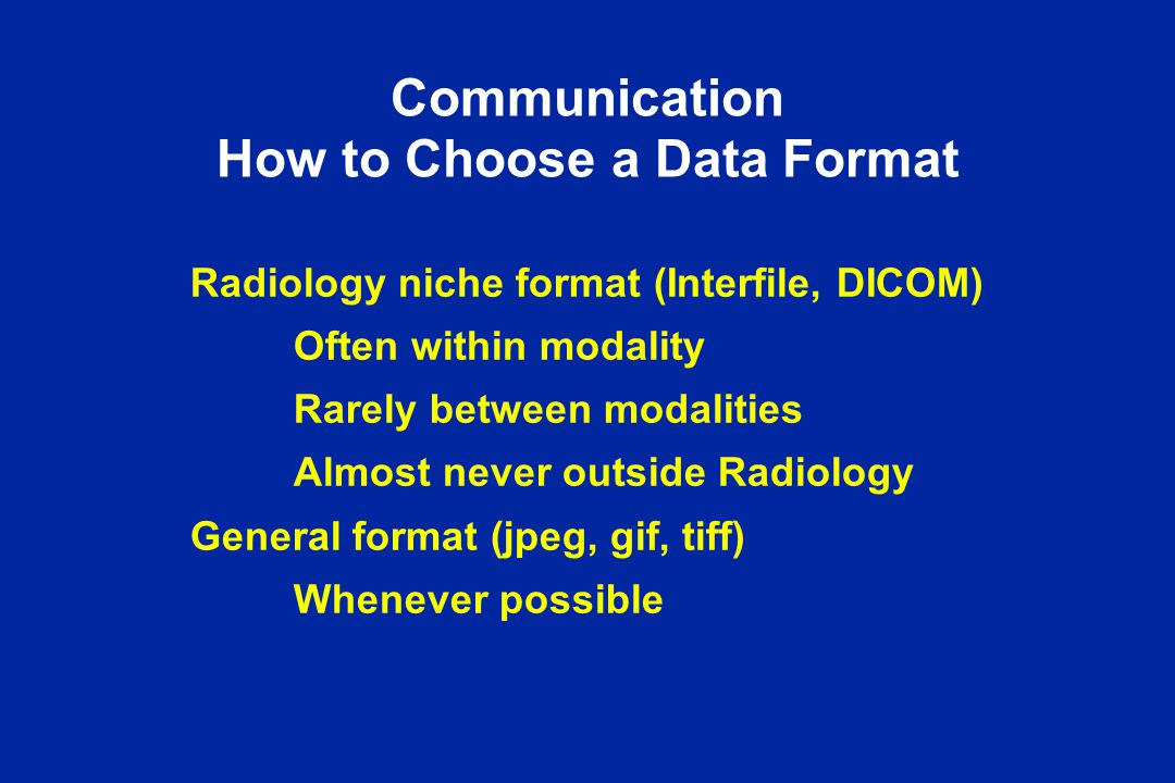 Communication How to Choose a Data Format Radiology niche format (Interfile, DICOM) Often within modality Rarely between modalities Almost never outside Radiology General format (jpeg, gif, tiff) Whenever possible