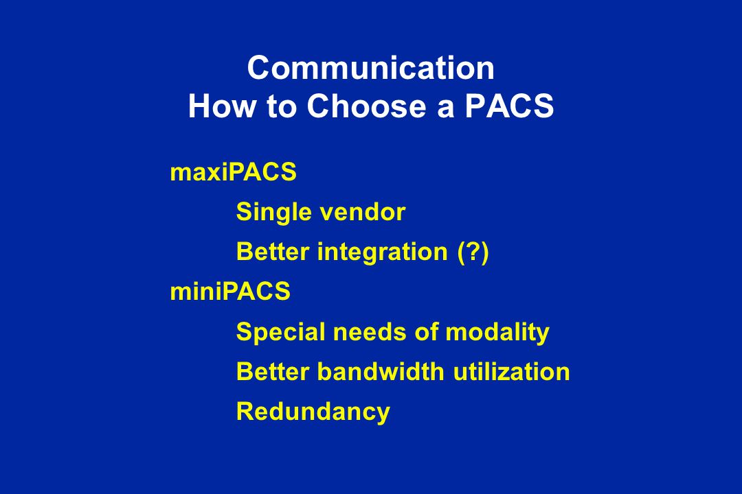 Communication How to Choose a PACS maxiPACS Single vendor Better integration (?) miniPACS Special needs of modality Better bandwidth utilization Redun