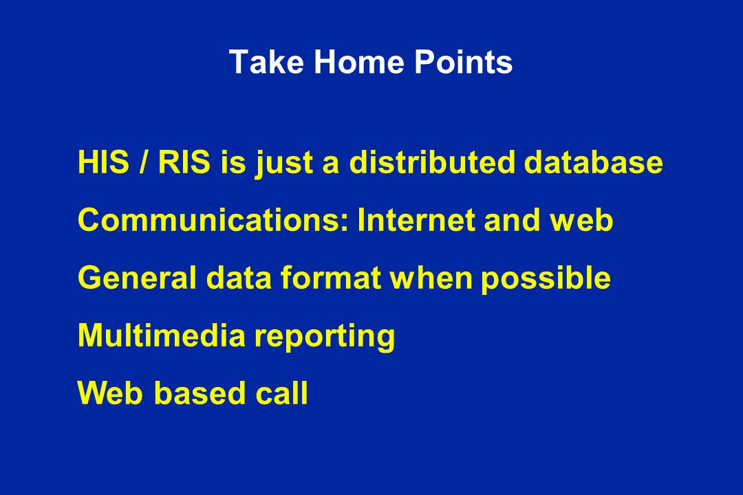 Take Home Points HIS / RIS is just a distributed database Communications: Internet and web General data format when possible Multimedia reporting Web based call