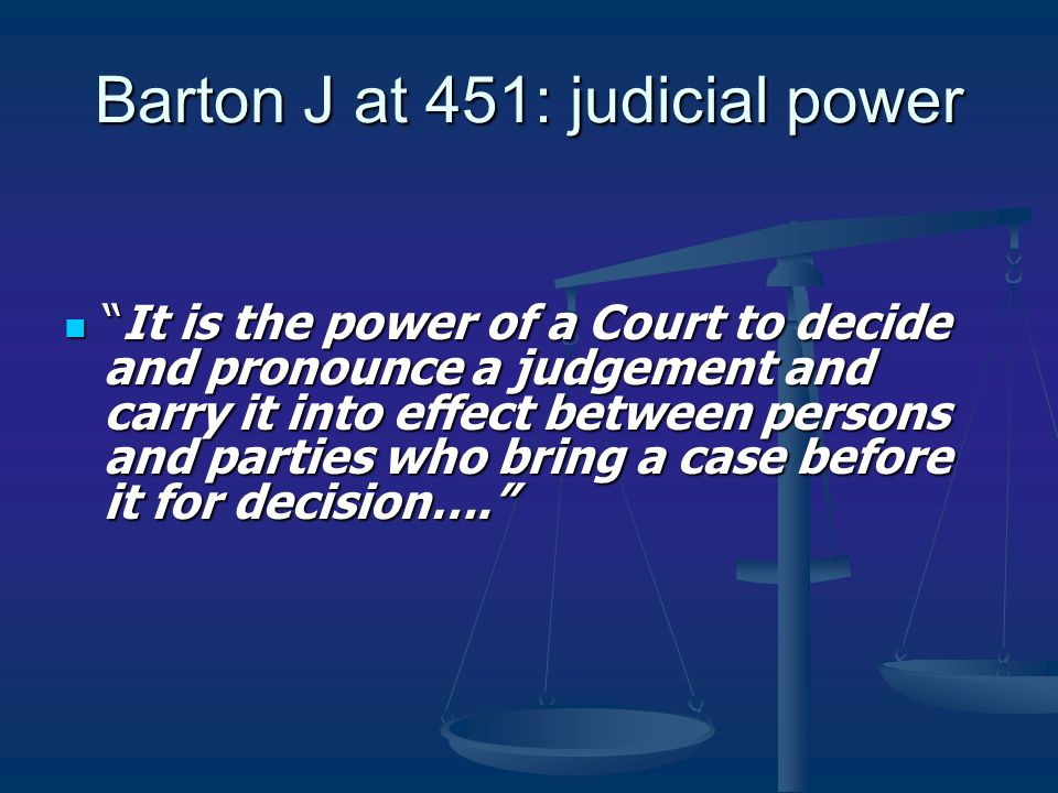 "Barton J at 451: judicial power ""It is the power of a Court to decide and pronounce a judgement and carry it into effect between persons and parties w"