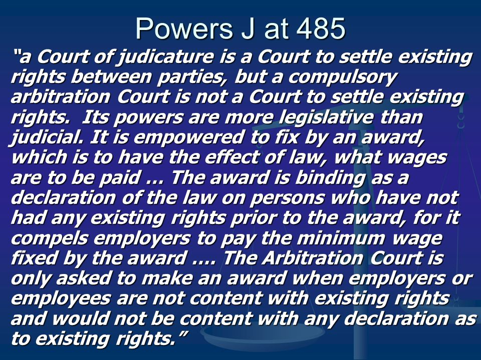 "Powers J at 485 ""a Court of judicature is a Court to settle existing rights between parties, but a compulsory arbitration Court is not a Court to sett"