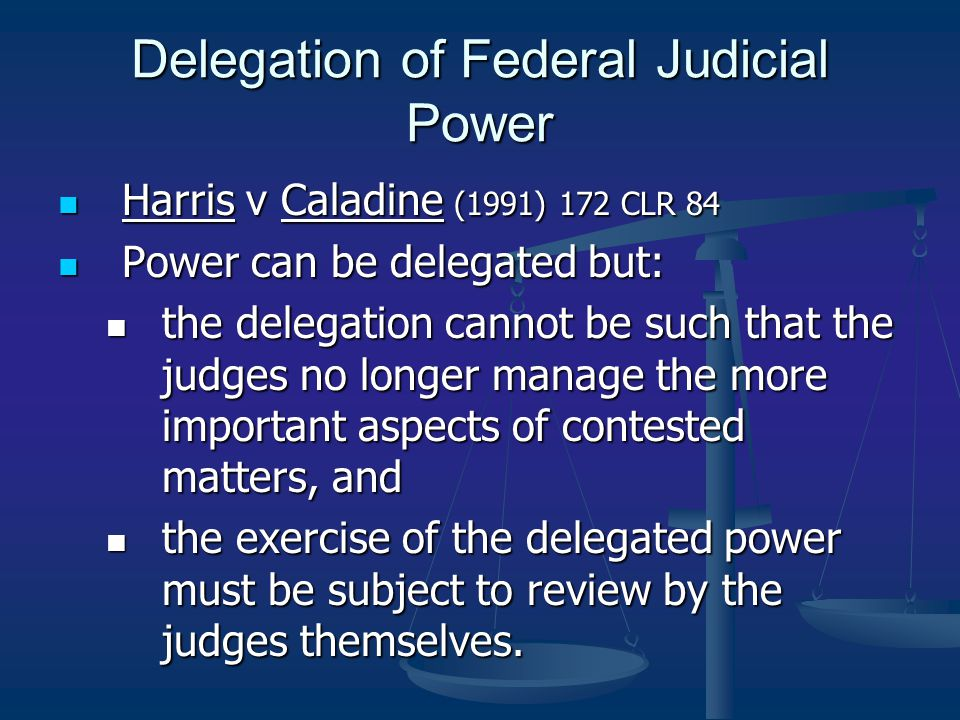 Delegation of Federal Judicial Power Harris v Caladine (1991) 172 CLR 84 Harris v Caladine (1991) 172 CLR 84 Power can be delegated but: Power can be