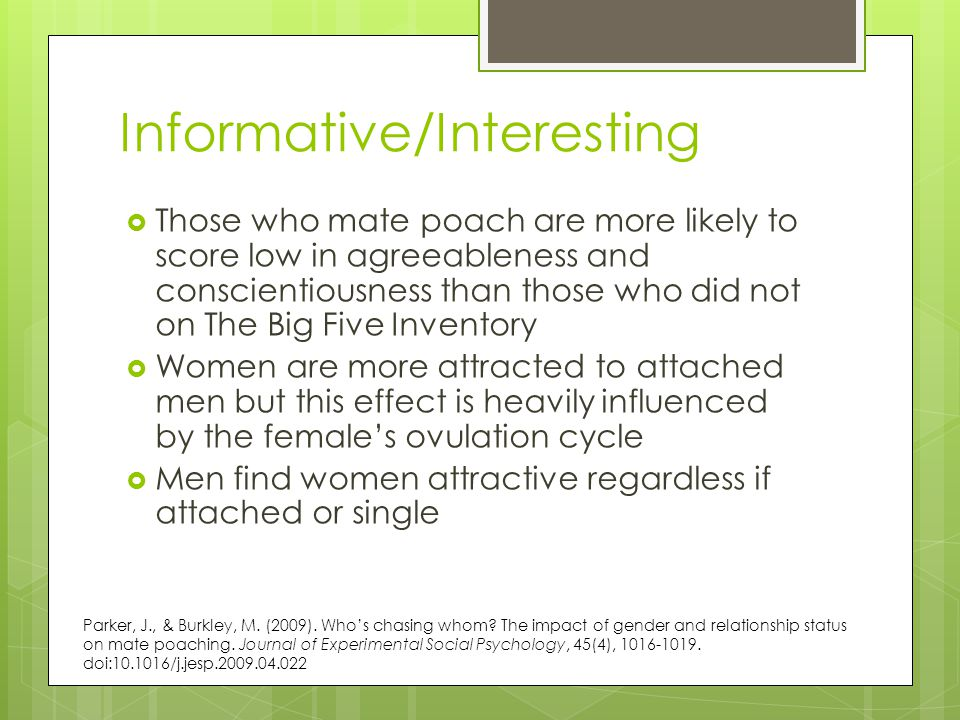 Informative/Interesting  Those who mate poach are more likely to score low in agreeableness and conscientiousness than those who did not on The Big Five Inventory  Women are more attracted to attached men but this effect is heavily influenced by the female's ovulation cycle  Men find women attractive regardless if attached or single Parker, J., & Burkley, M.