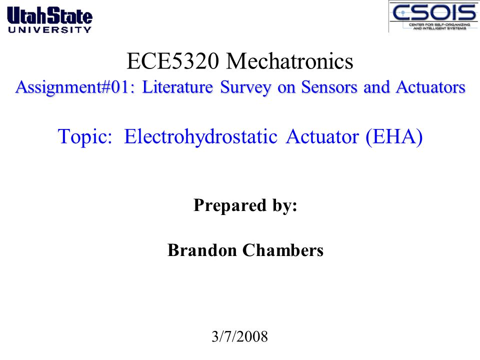 Assignment#01: Literature Survey on Sensors and Actuators ECE5320 Mechatronics Assignment#01: Literature Survey on Sensors and Actuators Topic: Electrohydrostatic Actuator (EHA) Prepared by: Brandon Chambers 3/7/2008