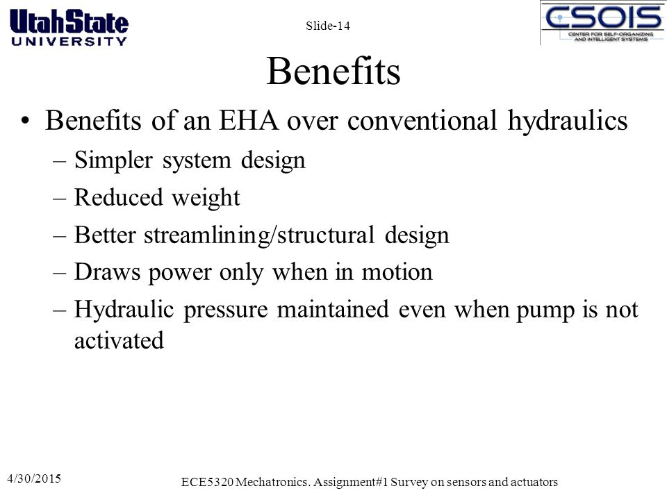 Benefits Benefits of an EHA over conventional hydraulics –Simpler system design –Reduced weight –Better streamlining/structural design –Draws power only when in motion –Hydraulic pressure maintained even when pump is not activated 4/30/2015 ECE5320 Mechatronics.