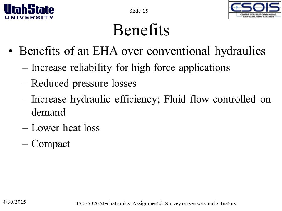 Benefits Benefits of an EHA over conventional hydraulics –Increase reliability for high force applications –Reduced pressure losses –Increase hydraulic efficiency; Fluid flow controlled on demand –Lower heat loss –Compact 4/30/2015 ECE5320 Mechatronics.