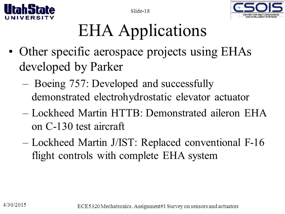EHA Applications Other specific aerospace projects using EHAs developed by Parker – Boeing 757: Developed and successfully demonstrated electrohydrostatic elevator actuator –Lockheed Martin HTTB: Demonstrated aileron EHA on C-130 test aircraft –Lockheed Martin J/IST: Replaced conventional F-16 flight controls with complete EHA system 4/30/2015 ECE5320 Mechatronics.