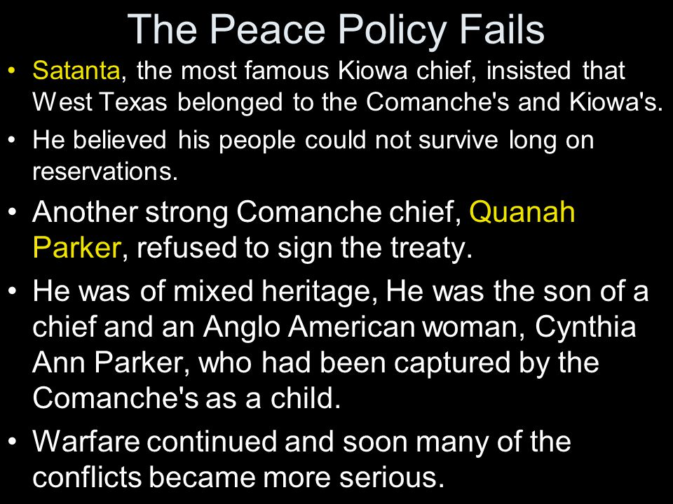 The Peace Policy Fails Satanta, the most famous Kiowa chief, insisted that West Texas belonged to the Comanche's and Kiowa's. He believed his people c