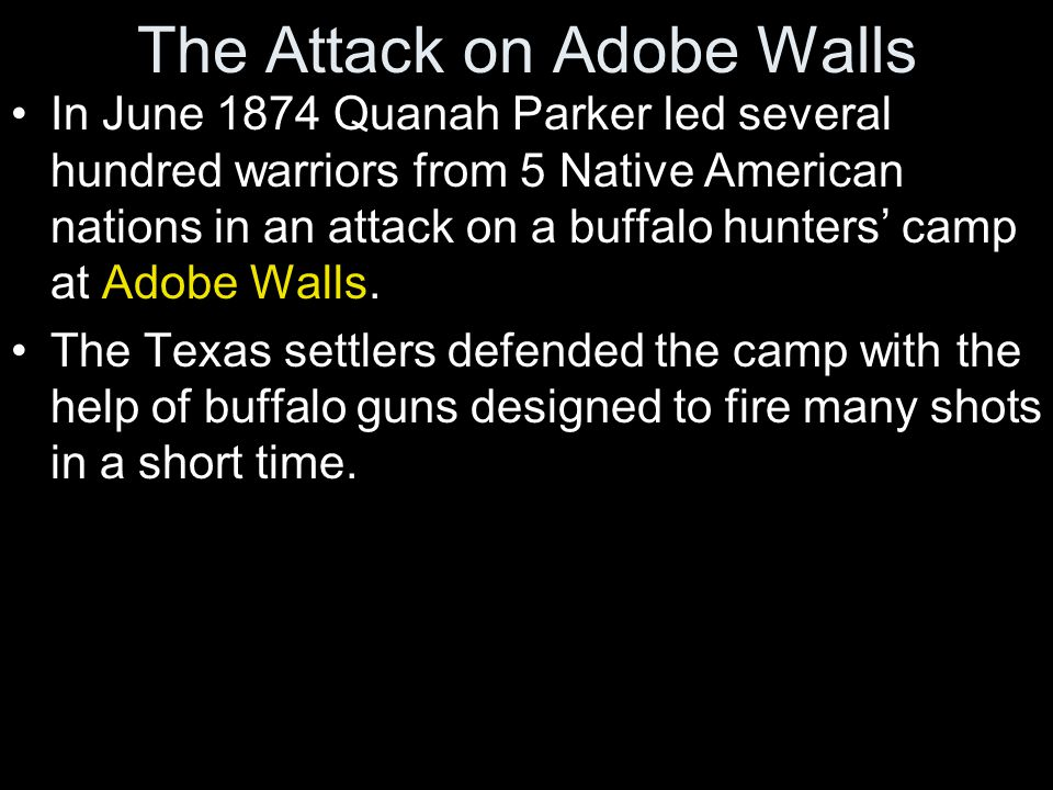 The Attack on Adobe Walls In June 1874 Quanah Parker led several hundred warriors from 5 Native American nations in an attack on a buffalo hunters' ca