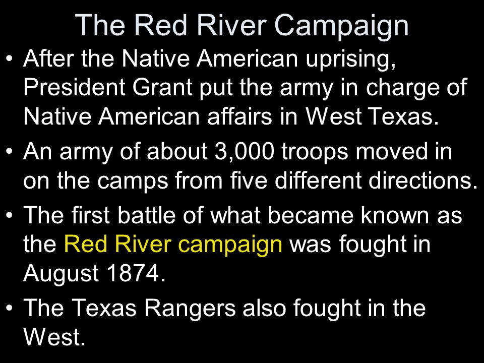 The Red River Campaign After the Native American uprising, President Grant put the army in charge of Native American affairs in West Texas. An army of