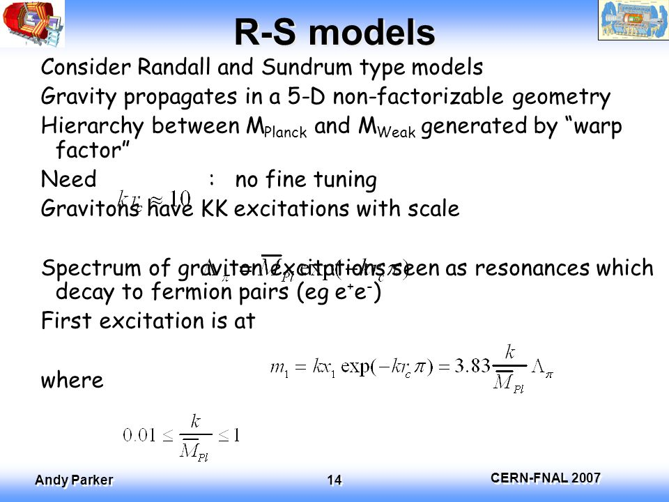 CERN-FNAL 2007 Andy Parker 14 R-S models Consider Randall and Sundrum type models Gravity propagates in a 5-D non-factorizable geometry Hierarchy between M Planck and M Weak generated by warp factor Need : no fine tuning Gravitons have KK excitations with scale Spectrum of graviton excitations seen as resonances which decay to fermion pairs (eg e + e - ) First excitation is at where