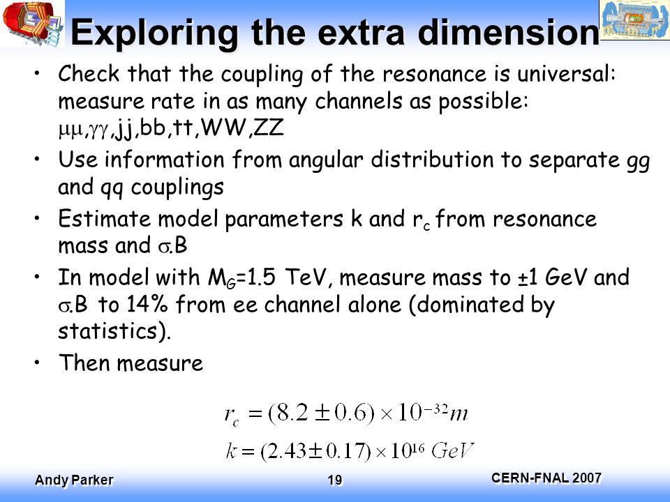 CERN-FNAL 2007 Andy Parker 19 Exploring the extra dimension Check that the coupling of the resonance is universal: measure rate in as many channels as possible: , ,jj,bb,tt,WW,ZZ Use information from angular distribution to separate gg and qq couplings Estimate model parameters k and r c from resonance mass and .B In model with M G =1.5 TeV, measure mass to ±1 GeV and .B to 14% from ee channel alone (dominated by statistics).