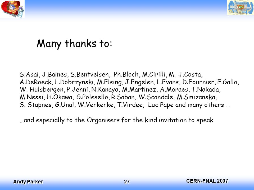 CERN-FNAL 2007 Andy Parker 27 Many thanks to: S.Asai, J.Baines, S.Bentvelsen, Ph.Bloch, M.Cirilli, M.-J.Costa, A.DeRoeck, L.Dobrzynski, M.Elsing, J.Engelen, L.Evans, D.Fournier, E.Gallo, W.