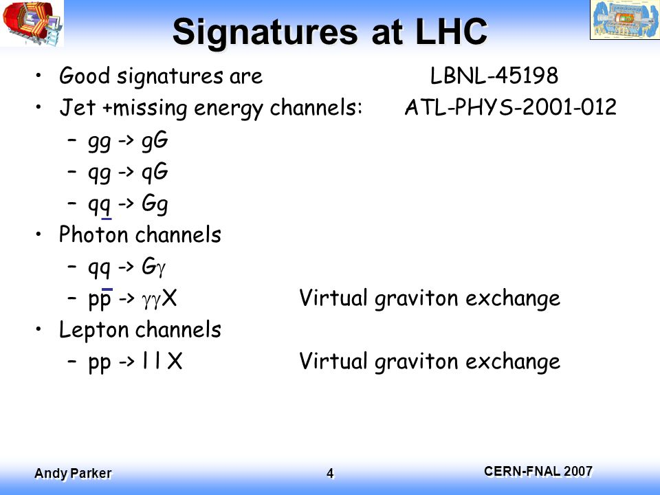 CERN-FNAL 2007 Andy Parker 5 Real graviton production Cross section: Note ED mass scale and n do not separate -> difficult to extract n Can use cutoff in M D from parton distributions For n>6, cross section unobservable at LHC Quantum gravity theory unknown -> Calculation only reliable at energies well away from M D